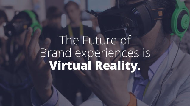The Future of Brand experiences is Virtual Reality.