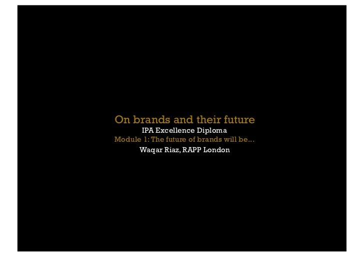 On brands and their future      IPA Excellence DiplomaModule 1: The future of brands will be...      Waqar Riaz, RAPP London