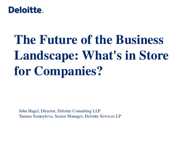 The Future of the Business Landscape: What's in Store for Companies?  John Hagel, Director, Deloitte Consulting LLP  Tamar...