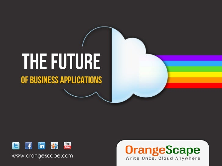 The FUTURE  Of Business Applicationswww.orangescape.com