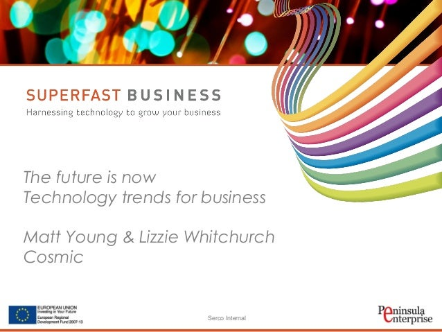 Serco Internal The future is now Technology trends for business Matt Young & Lizzie Whitchurch Cosmic