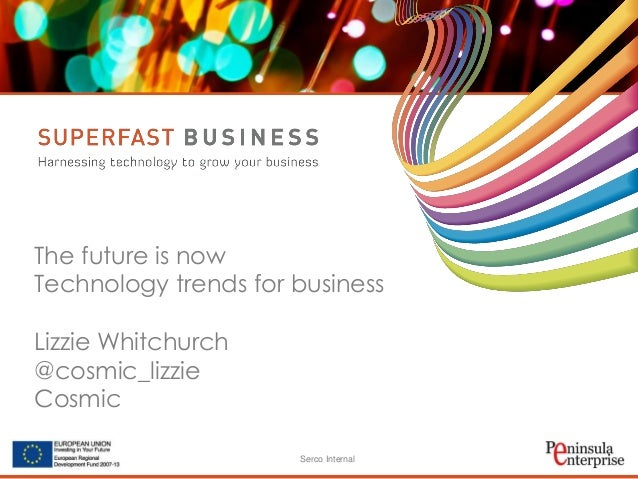 Serco Internal The future is now Technology trends for business Lizzie Whitchurch @cosmic_lizzie Cosmic