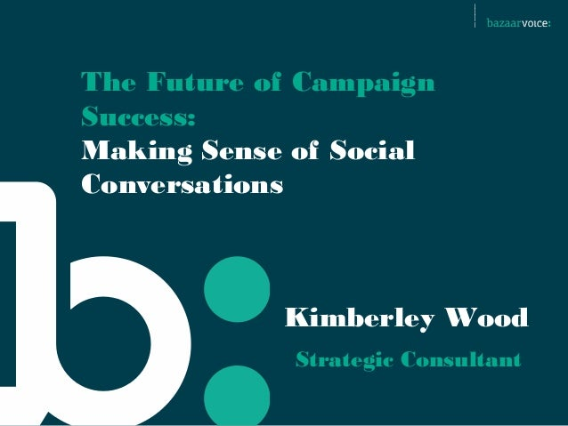 The Future of CampaignSuccess:Making Sense of SocialConversations            Kimberley Wood             Strategic Consultant