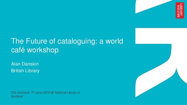 The Future of cataloguing: a world café workshop Alan Danskin British Library CIG Scotland. 7th June 2019 @ National Libra...