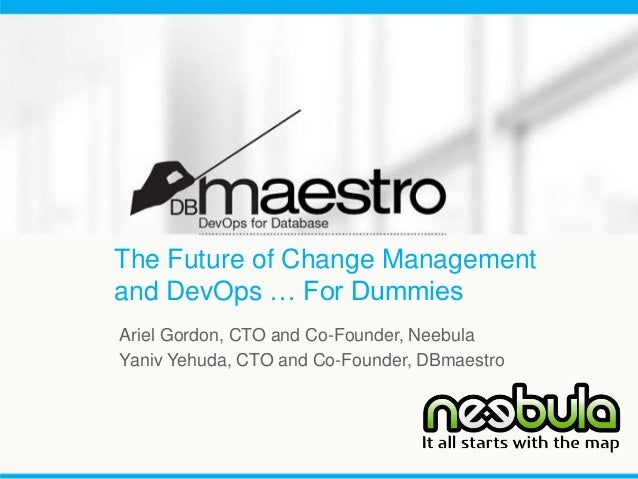 The Future of Change Management and DevOps … For Dummies Ariel Gordon, CTO and Co-Founder, Neebula Yaniv Yehuda, CTO and C...