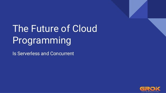 The Future of Cloud Programming Is Serverless and Concurrent
