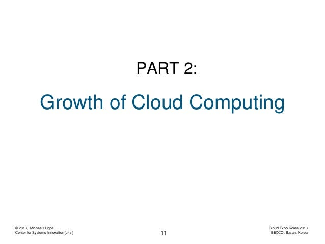 PART 2:  Growth of Cloud Computing  © 2013, Michael Hugos Center for Systems Innovation [c4si]  11  Cloud Expo Korea 2013 ...
