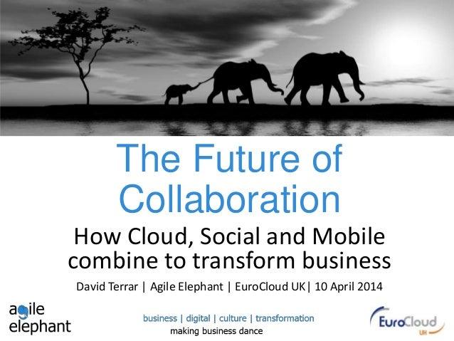 The Future of Collaboration How Cloud, Social and Mobile combine to transform business David Terrar | Agile Elephant | Eur...