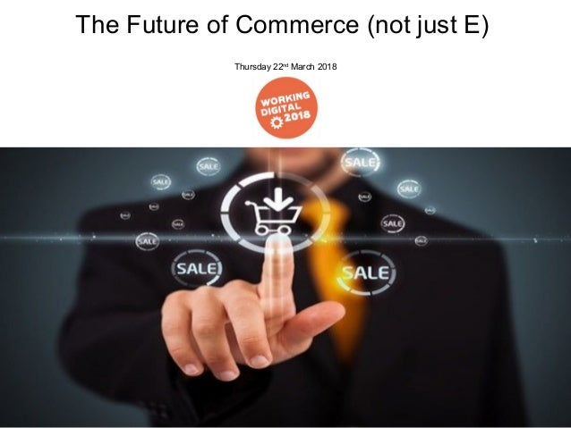 The Future of Commerce (not just E) Thursday 22nd March 2018
