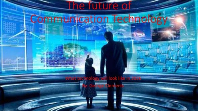 The future of Communication Technology What technology will look like in 2026 By: Geórge Clements