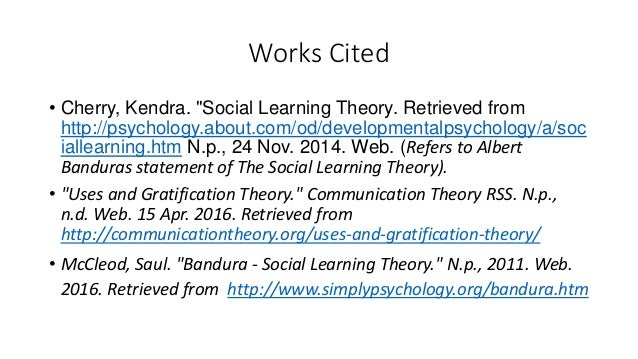 """Works Cited • Cherry, Kendra. """"Social Learning Theory. Retrieved from http://psychology.about.com/od/developmentalpsycholo..."""