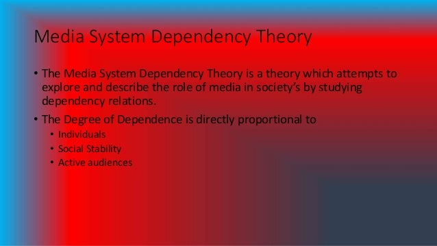 Media System Dependency Theory • The Media System Dependency Theory is a theory which attempts to explore and describe the...