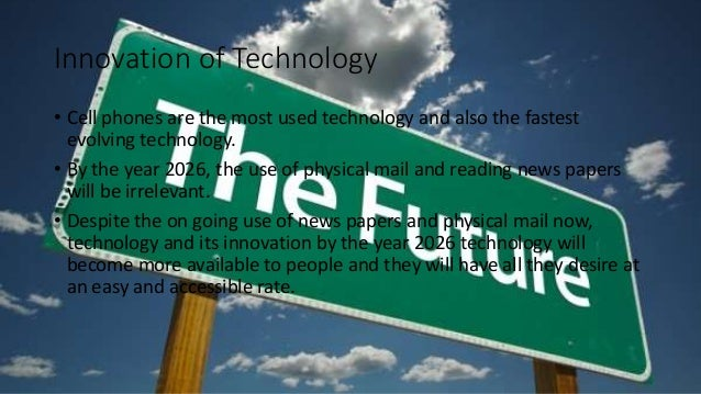 Innovation of Technology • Cell phones are the most used technology and also the fastest evolving technology. • By the yea...