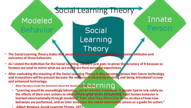 Social Learning Theory • The Social Learning Theory states that people learn from observing others' behavior, attitudes an...