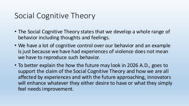Social Cognitive Theory • The Social Cognitive Theory states that we develop a whole range of behavior including thoughts ...