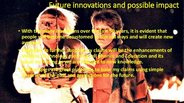 Future innovations and possible impact • With the many inventions over the last 50 years, it is evident that people will b...