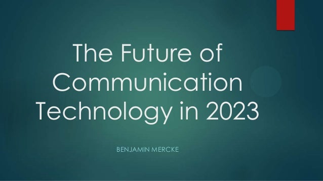 The Future of Communication Technology in 2023 BENJAMIN MERCKE