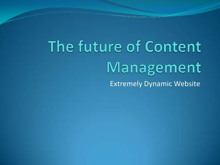 The future of Content Management<br />Extremely Dynamic Website<br />
