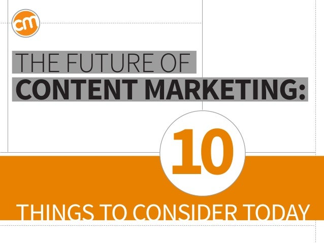 THINGS TO CONSIDER TODAY  THE FUTURE OF CONTENT MARKETING:  10