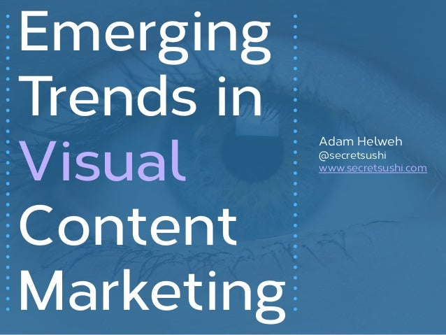 Emerging Trends in Visual Content Marketing Adam Helweh @secretsushi www.secretsushi.com