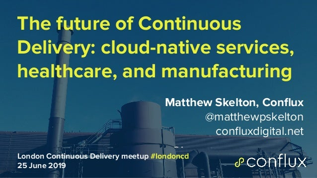 1 The future of Continuous Delivery: cloud-native services, healthcare, and manufacturing Matthew Skelton, Conflux @matthew...