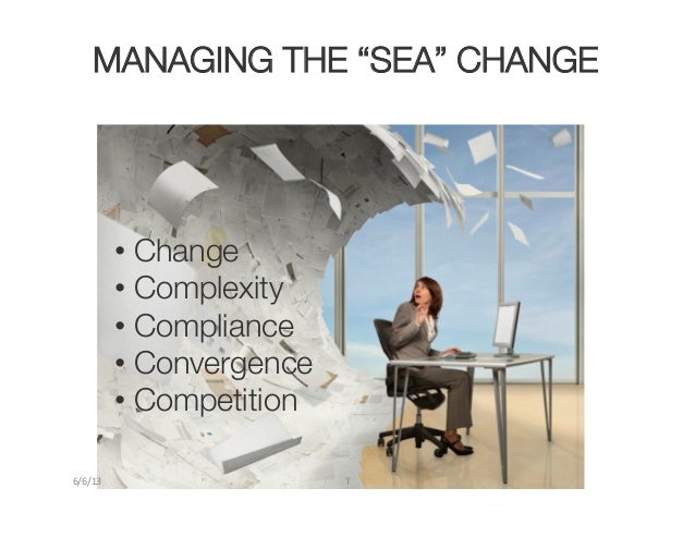 "• Change• Complexity• Compliance• Convergence• CompetitionMANAGING THE ""SEA"" CHANGE6/6/13	   T"