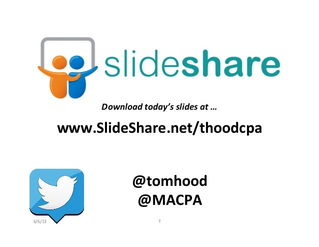 www.SlideShare.net/thoodcpa	  @tomhood	  @MACPA	  Download	  today's	  slides	  at	  …	  6/6/13	   T
