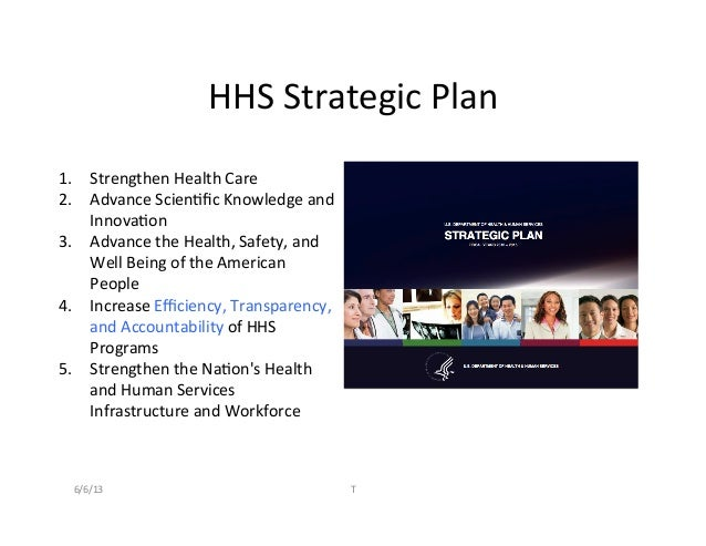 HHS	  Strategic	  Plan	  1.  Strengthen	  Health	  Care	  2.  Advance	  Scien2fic	  Knowledge	  and	  Innova2on	  3.  Advan...