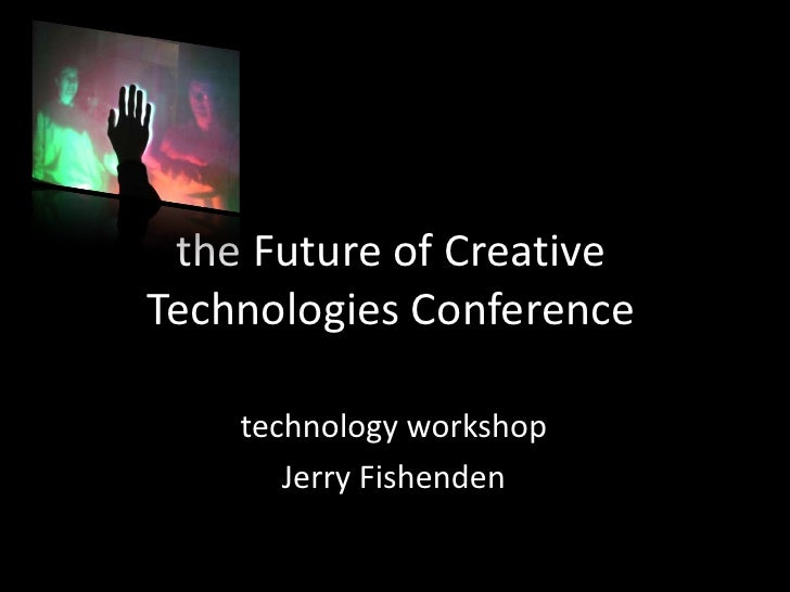 the Future of Creative Technologies Conference      technology workshop        Jerry Fishenden
