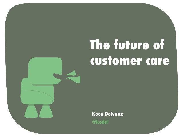 The future of customer care  Koen Delvaux @kodel