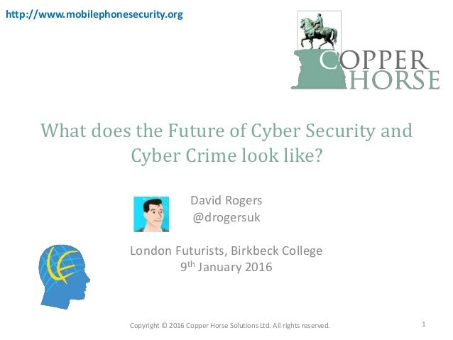 What does the Future of Cyber Security and Cyber Crime look like? David Rogers @drogersuk London Futurists, Birkbeck Colle...