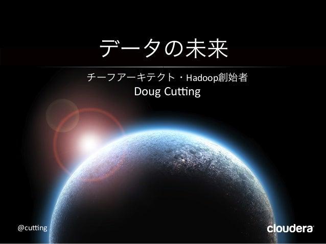 データの未来   チーフアーキテクト・Hadoop創始者   Doug  Cu+ng   @cu+ng