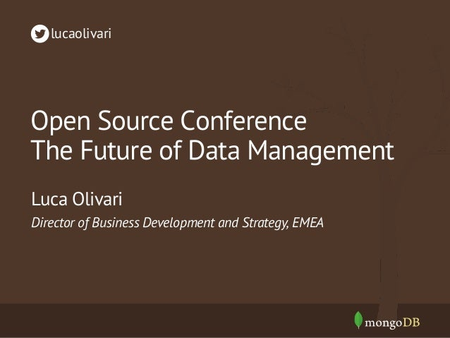 Open Source Conference The Future of Data Management Director of Business Development and Strategy, EMEA Luca Olivari luca...