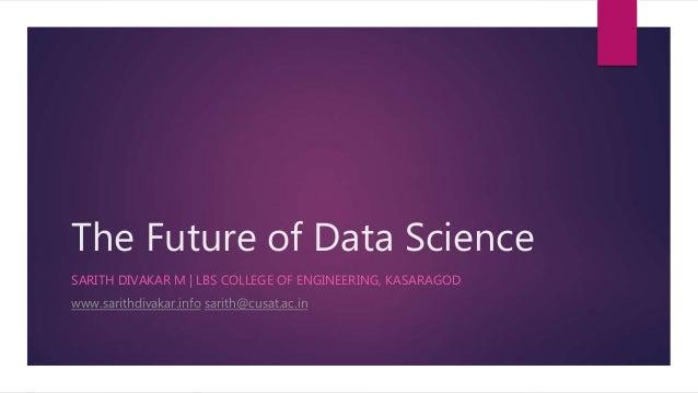 The Future of Data Science SARITH DIVAKAR M | LBS COLLEGE OF ENGINEERING, KASARAGOD www.sarithdivakar.info sarith@cusat.ac...