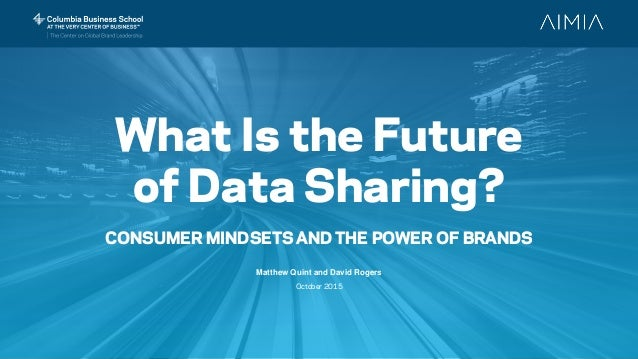 What Is the Future of Data Sharing? CONSUMER MINDSETS AND THE POWER OF BRANDS Matthew Quint and David Rogers October 2015
