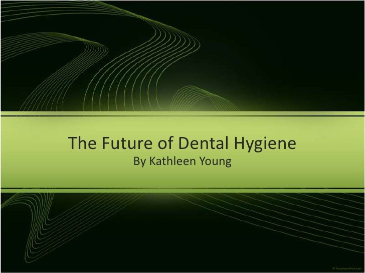 The Future of Dental Hygiene       By Kathleen Young