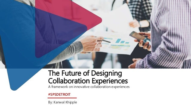 The Future of Designing Collaboration Experiences A framework on innovative collaboration experiences #SPSDETROIT By: Kanw...