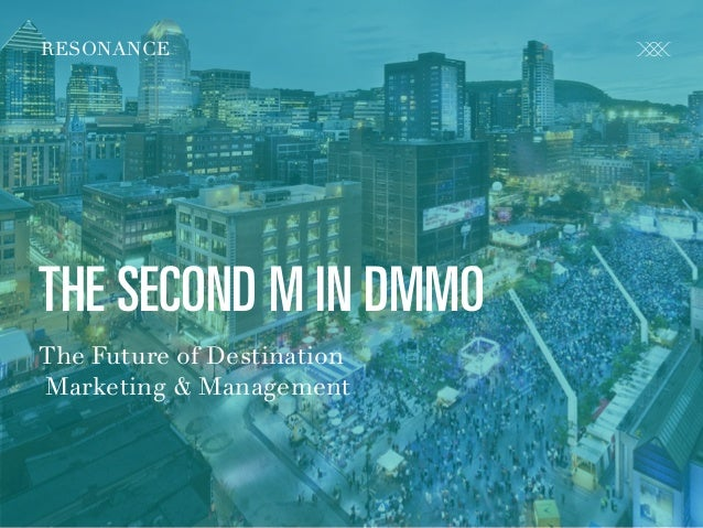 R E S O N A N C E C O . C O M @ C R FA I R RESONANCE THE SECOND M IN DMMO The Future of Destination Marketing & Management