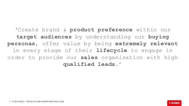 © 2016 EXACT7 'Create brand & product preference within our target audiences by understanding our buying personas, offer v...