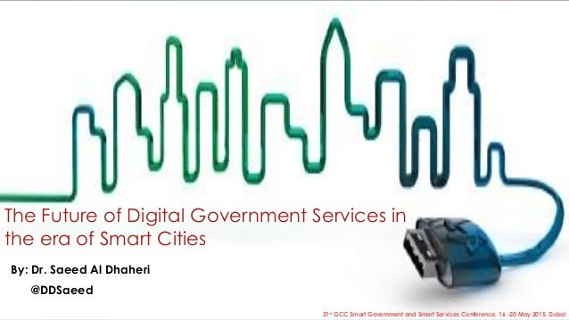 The Future of Digital Government Services in the era of Smart Cities By: Dr. Saeed Al Dhaheri @DDSaeed 21st GCC Smart Gove...