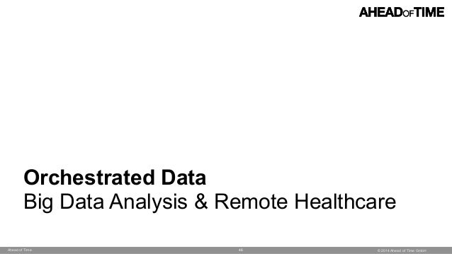 © 2014 Ahead of Time GmbHAhead of Time 46 Orchestrated Data Big Data Analysis & Remote Healthcare