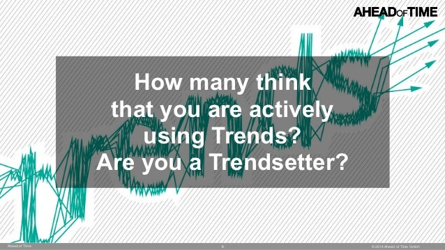 © 2014 Ahead of Time GmbHAhead of Time 6 How many think that you are actively  using Trends?  Are you a Trendsetter?