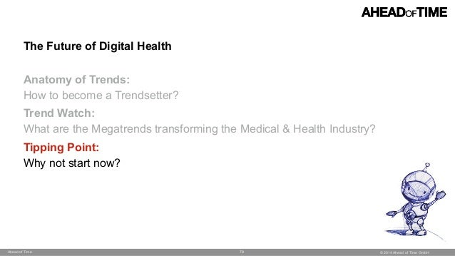 © 2014 Ahead of Time GmbHAhead of Time 79 The Future of Digital Health  Anatomy of Trends:  How to become a Trendsetter?...