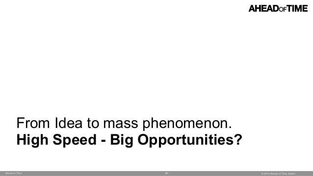 © 2014 Ahead of Time GmbHAhead of Time 80 From Idea to mass phenomenon. High Speed - Big Opportunities?
