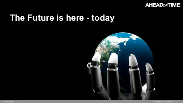 © 2014 Ahead of Time GmbHAhead of Time 83 The Future is here - today