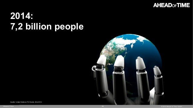 © 2014 Ahead of Time GmbHAhead of Time 84 2014: 7,2 billion people Quelle: United Nations ITU Studie, Mai 2014