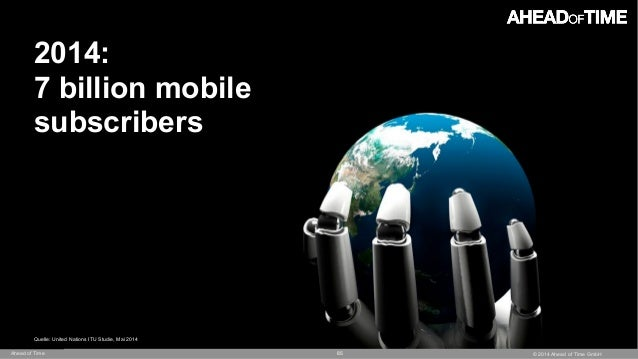 © 2014 Ahead of Time GmbHAhead of Time 85 2014: 7 billion mobile  subscribers Quelle: United Nations ITU Studie, Mai 2014