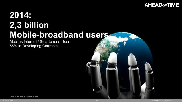© 2014 Ahead of Time GmbHAhead of Time 86 2014: 2,3 billion  Mobile-broadband users Mobiles Internet / Smartphone User 55...