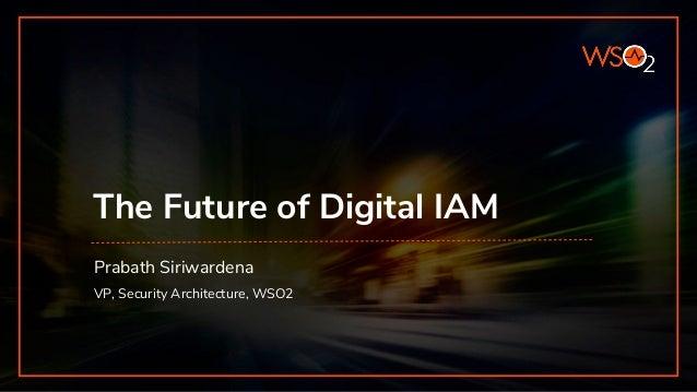 The Future of Digital IAM VP, Security Architecture, WSO2 Prabath Siriwardena