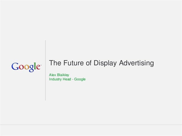 The Future of Display Advertising Alex Blaikley Industry Head - Google